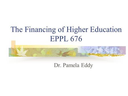 The Financing of Higher Education EPPL 676 Dr. Pamela Eddy.