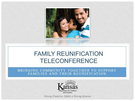 BRINGING COMMUNITY TOGETHER TO SUPPORT FAMILIES AND THEIR REUNIFICATION FAMILY REUNIFICATION TELECONFERENCE Strong Families Make a Strong Kansas.