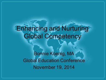 Enhancing and Nurturing Global Competency Bonnie Koenig, MA Global Education Conference November 19, 2014.