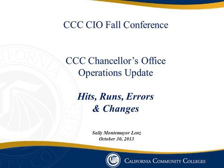 CCC CIO Fall Conference CCC Chancellor's Office Operations Update Hits, Runs, Errors & Changes Sally Montemayor Lenz October 30, 2013.