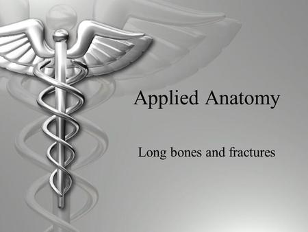 Applied Anatomy Long bones and fractures. Basic Anatomy of Long Bones Physis Epiphysis Diaphysis Metaphysis.