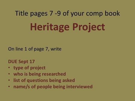 Title pages 7 -9 of your comp book Heritage Project On line 1 of page 7, write DUE Sept 17 type of project who is being researched list of questions being.