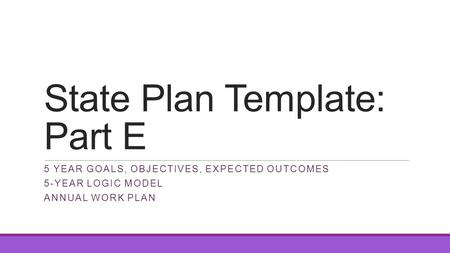 State Plan Template: Part E 5 YEAR GOALS, OBJECTIVES, EXPECTED OUTCOMES 5-YEAR LOGIC MODEL ANNUAL WORK PLAN.