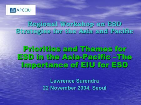 Regional Workshop on ESD Strategies for the Asia and Pacific Priorities and Themes for ESD in the Asia-Pacific –The Importance of EIU for ESD Lawrence.