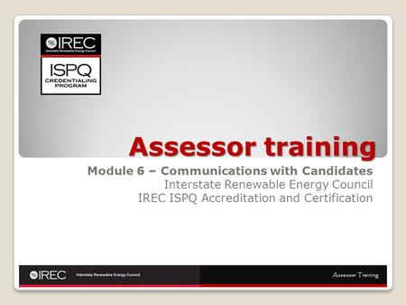 Assessor training Module 6 – Communications with Candidates Interstate Renewable Energy Council IREC ISPQ Accreditation and Certification Assessor Training.