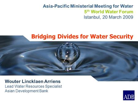 Bridging Divides for Water Security Wouter Lincklaen Arriens Lead Water Resources Specialist Asian Development Bank Asia-Pacific Ministerial Meeting for.