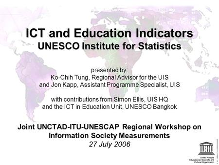 ICT and Education Indicators UNESCO Institute for Statistics presented by: Ko-Chih Tung, Regional Advisor for the UIS and Jon Kapp, Assistant Programme.