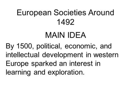 European Societies Around 1492 MAIN IDEA By 1500, political, economic, and intellectual development in western Europe sparked an interest in learning and.