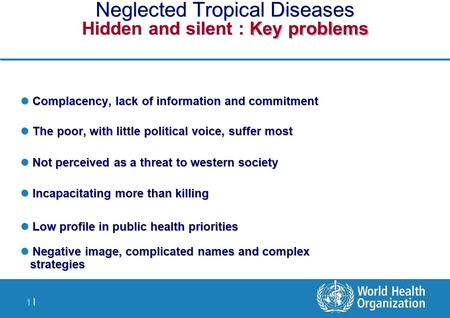 1 |1 | Key problems Neglected Tropical Diseases Hidden and silent : Key problems Complacency, lack of information and commitment Complacency, lack of information.