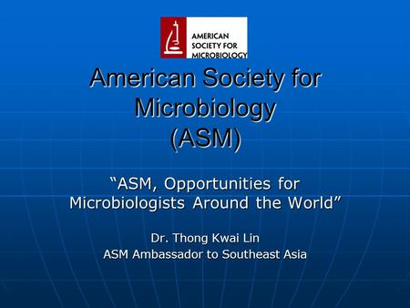 "American Society for Microbiology (ASM) ""ASM, Opportunities for Microbiologists Around the World"" Dr. Thong Kwai Lin ASM Ambassador to Southeast Asia."