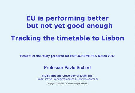 EU is performing better but not yet good enough Tracking the timetable to Lisbon Results of the study prepared for EUROCHAMBRES March 2007 Professor Pavle.