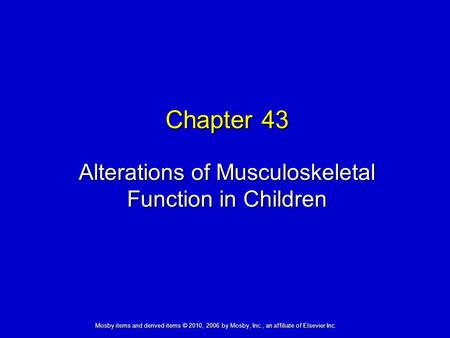 Alterations of Musculoskeletal Function in Children Chapter 43 Mosby items and derived items © 2010, 2006 by Mosby, Inc., an affiliate of Elsevier Inc.