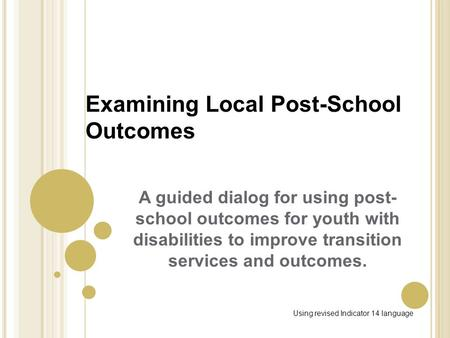 Examining Local Post-School Outcomes A guided dialog for using post- school outcomes for youth with disabilities to improve transition services and outcomes.