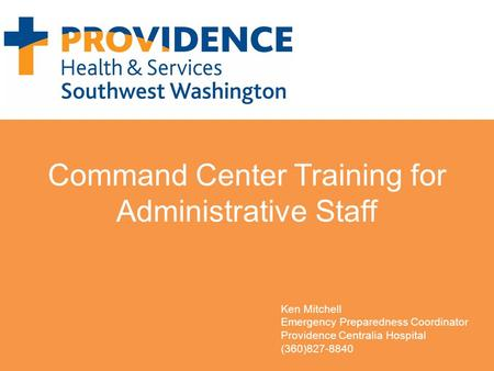 Command Center Training for Administrative Staff Ken Mitchell Emergency Preparedness Coordinator Providence Centralia Hospital (360)827-8840.