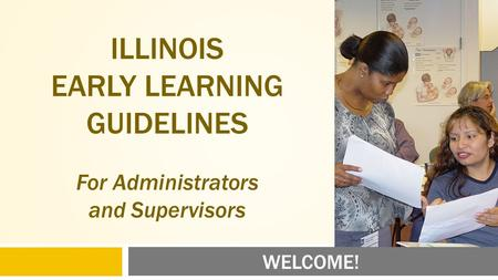 WELCOME! ILLINOIS EARLY LEARNING GUIDELINES For Administrators and Supervisors.