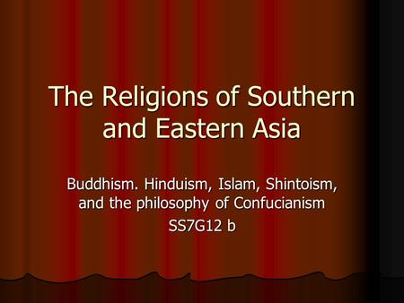 The Religions of Southern and Eastern Asia Buddhism. Hinduism, Islam, Shintoism, and the philosophy of Confucianism SS7G12 b.