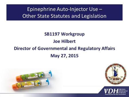 Epinephrine Auto-Injector Use – Other State Statutes and Legislation SB1197 Workgroup Joe Hilbert Director of Governmental and Regulatory Affairs May 27,