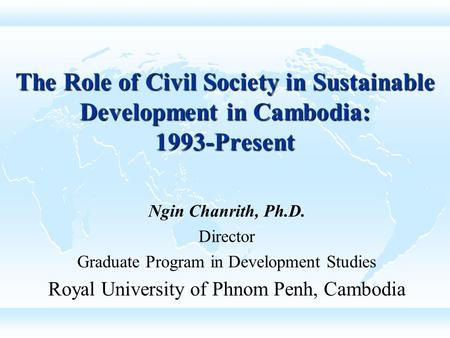 The Role of Civil Society in Sustainable Development in Cambodia: 1993-Present Ngin Chanrith, Ph.D. Director Graduate Program in Development Studies Royal.