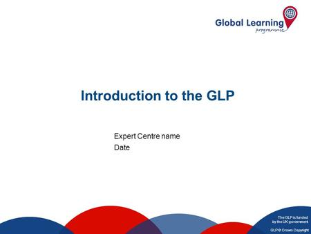 The GLP is funded by the UK government GLP © Crown Copyright Introduction to the GLP Expert Centre name Date.