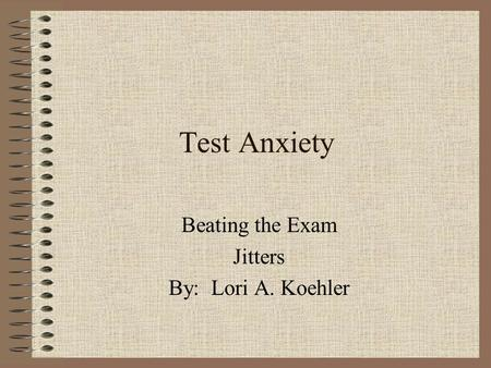 Test Anxiety Beating the Exam Jitters By: Lori A. Koehler.