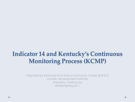 Indicator 14 and Kentucky's Continuous Monitoring Process (KCMP) Prepared by Kentucky Post School Outcome Center (KyPSO) Human Development Institute University.