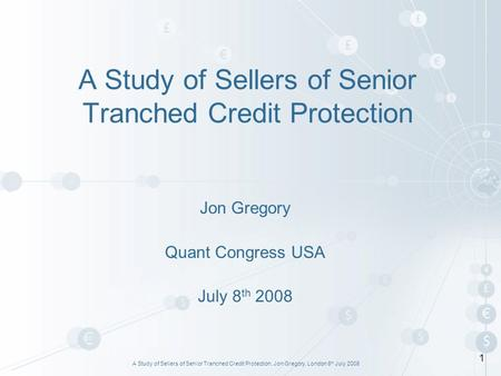 A Study of Sellers of Senior Tranched Credit Protection, Jon Gregory, London 8 th July 2008 1 A Study of Sellers of Senior Tranched Credit Protection Jon.