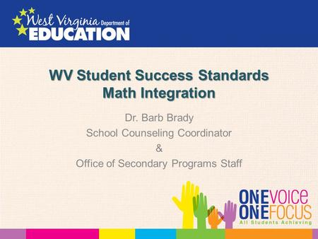 WV Student Success Standards Math Integration Dr. Barb Brady School Counseling Coordinator & Office of Secondary Programs Staff.