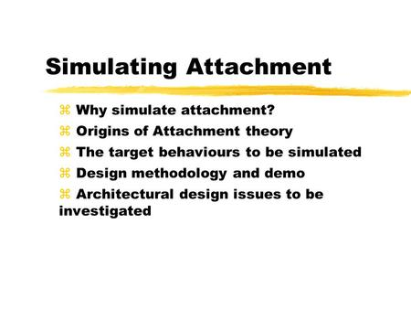 Simulating Attachment z Why simulate attachment? z Origins of Attachment theory z The target behaviours to be simulated z Design methodology and demo z.