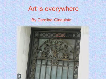 Art is everywhere By Caroline Giaquinto. This fence has pretty flowers on it.
