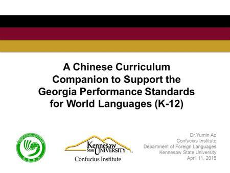 A Chinese Curriculum Companion to Support the Georgia Performance Standards for World Languages (K-12) Dr.Yumin Ao Confucius Institute Department of Foreign.