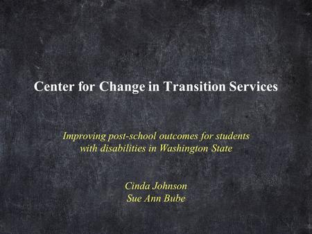 Center for Change in Transition Services Improving post-school outcomes for students with disabilities in Washington State Cinda Johnson Sue Ann Bube.
