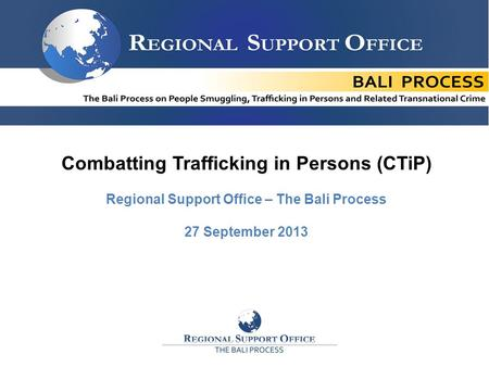 1 11 Combatting Trafficking in Persons (CTiP) Regional Support Office – The Bali Process 27 September 2013.