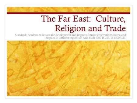 The Far East: Culture, Religion and Trade Standard: Students will trace the development and impact of major civilizations, states, and empires in different.