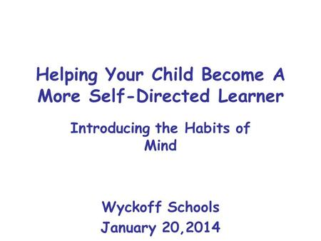 Helping Your Child Become A More Self-Directed Learner Introducing the Habits of Mind Wyckoff Schools January 20,2014.