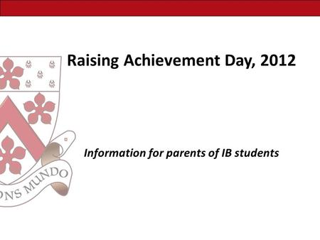 Raising Achievement Day, 2012 Information for parents of IB students.