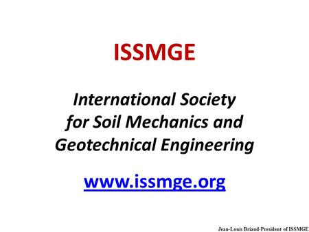 Jean-Louis Briaud-President of ISSMGE ISSMGE International Society for Soil Mechanics and Geotechnical Engineering www.issmge.org www.issmge.org.
