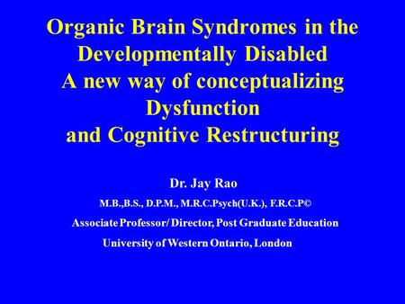 Organic Brain Syndromes in the Developmentally Disabled A new way of conceptualizing Dysfunction and Cognitive Restructuring Dr. Jay Rao M.B.,B.S., D.P.M.,