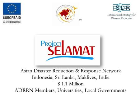 Asian Disaster Reduction & Response Network Indonesia, Sri Lanka, Maldives, India $ 1.1 Million ADRRN Members, Universities, Local Governments Your Logo.