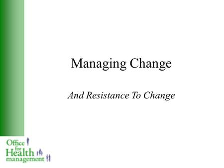 Managing Change And Resistance To Change. Sources of Resistance to Change Ignorance: a failure to understand the situation or the problem Mistrust: motives.