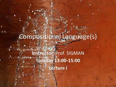 Compositional Language(s) Instructor: Prof. SIGMAN Tuesday 13:00-15:00 Lecture I.