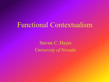 Functional Contextualism Steven C. Hayes University of Nevada.