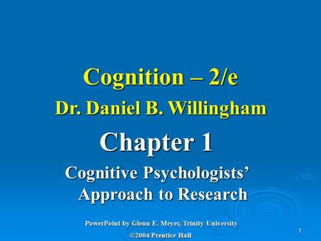 1 Cognition – 2/e Dr. Daniel B. Willingham Chapter 1 Cognitive Psychologists' Approach to Research PowerPoint by Glenn E. Meyer, Trinity University ©2004.