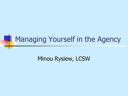 Managing Yourself in the Agency Minou Rysiew, LCSW.