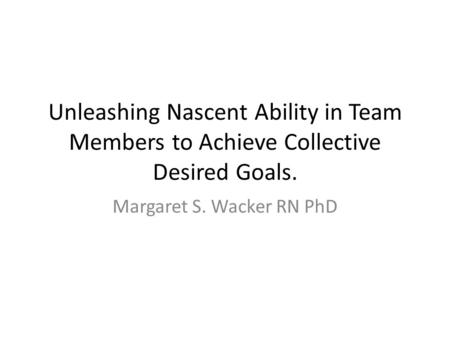 Unleashing Nascent Ability in Team Members to Achieve Collective Desired Goals. Margaret S. Wacker RN PhD.