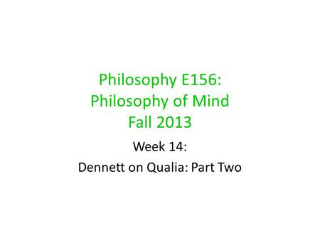 Philosophy E156: Philosophy of Mind Fall 2013 Week 14: Dennett on Qualia: Part Two.