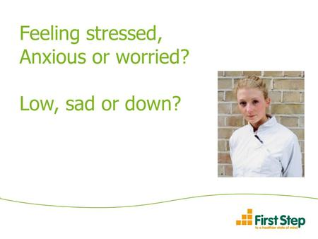 Feeling stressed, Anxious or worried? Low, sad or down?
