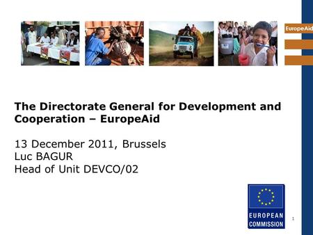 EuropeAid 1 The Directorate General for Development and Cooperation – EuropeAid 13 December 2011, Brussels Luc BAGUR Head of Unit DEVCO/02.