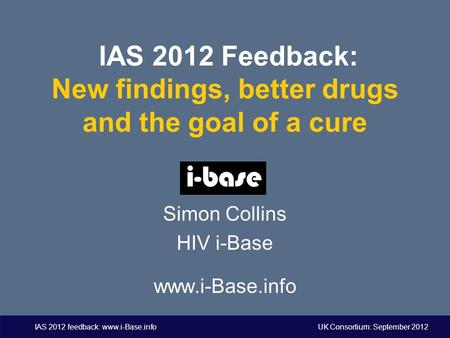 IAS 2012 feedback: www.i-Base.info UK Consortium: September 2012 IAS 2012 Feedback: New findings, better drugs and the goal of a cure Simon Collins HIV.