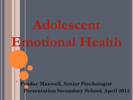 Adolescent Emotional Health Peadar Maxwell, Senior Psychologist Presentation Secondary School, April 2014.
