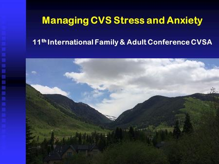 Managing CVS Stress and Anxiety 11 th International Family & Adult Conference CVSA.